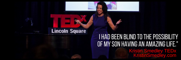 Image is a photo of Kristin SMedley on the TEDx stage.  The quote is from her TEDx talk and reads: I had been blind to the possibility of my son having an amazing life.