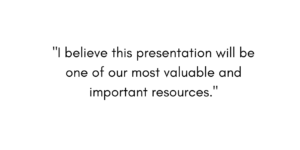 """I believe this presentation will be one of our most valuable and important resources."""